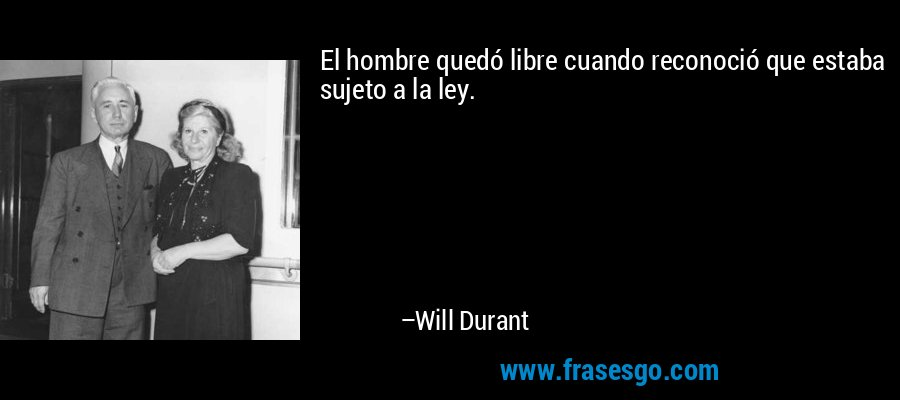 El hombre quedó libre cuando reconoció que estaba sujeto a la ley. – Will Durant
