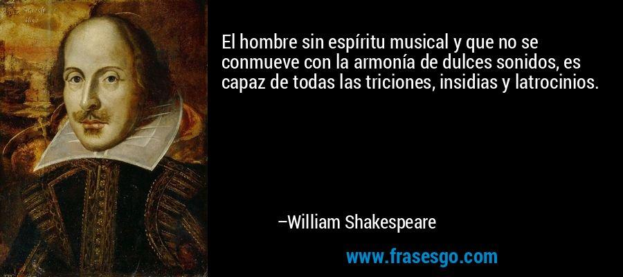 El hombre sin espíritu musical y que no se conmueve con la armonía de dulces sonidos, es capaz de todas las triciones, insidias y latrocinios. – William Shakespeare