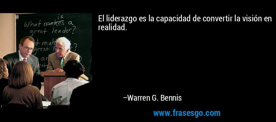 El liderazgo es la capacidad de convertir la visión en realidad. – Warren G. Bennis