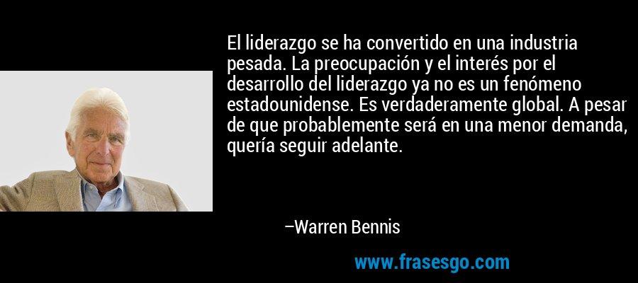El liderazgo se ha convertido en una industria pesada. La preocupación y el interés por el desarrollo del liderazgo ya no es un fenómeno estadounidense. Es verdaderamente global. A pesar de que probablemente será en una menor demanda, quería seguir adelante. – Warren Bennis
