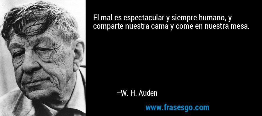 El mal es espectacular y siempre humano, y comparte nuestra cama y come en nuestra mesa. – W. H. Auden