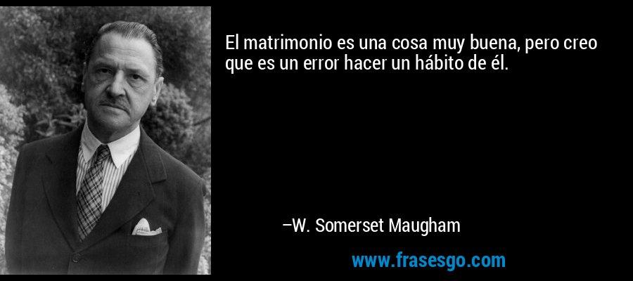 El matrimonio es una cosa muy buena, pero creo que es un error hacer un hábito de él. – W. Somerset Maugham