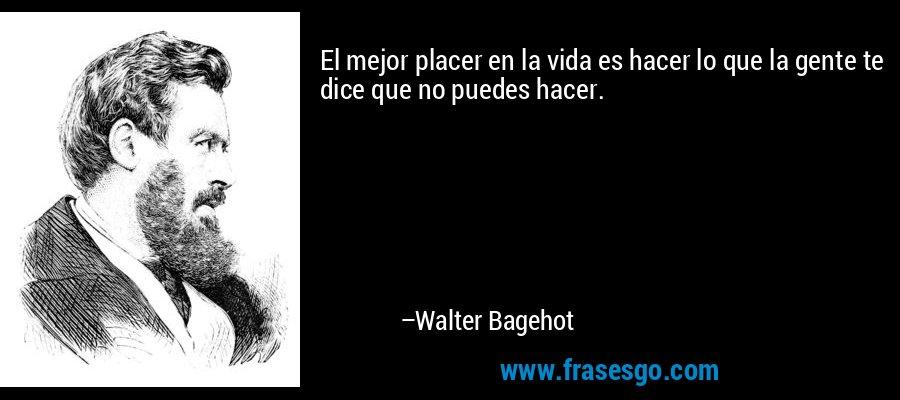El mejor placer en la vida es hacer lo que la gente te dice que no puedes hacer. – Walter Bagehot