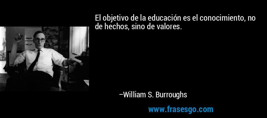 El objetivo de la educación es el conocimiento, no de hechos, sino de valores. – William S. Burroughs