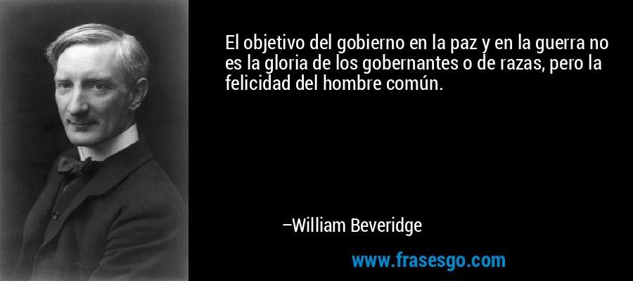 El objetivo del gobierno en la paz y en la guerra no es la gloria de los gobernantes o de razas, pero la felicidad del hombre común. – William Beveridge