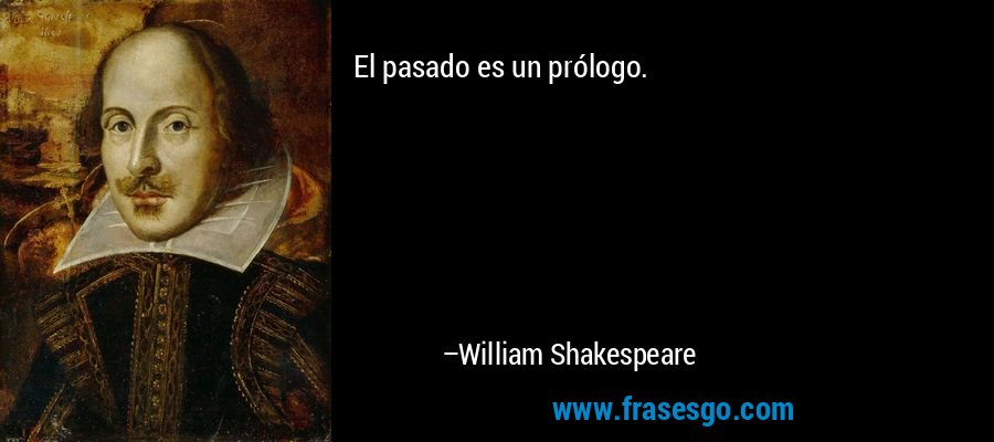 El pasado es un prólogo. – William Shakespeare