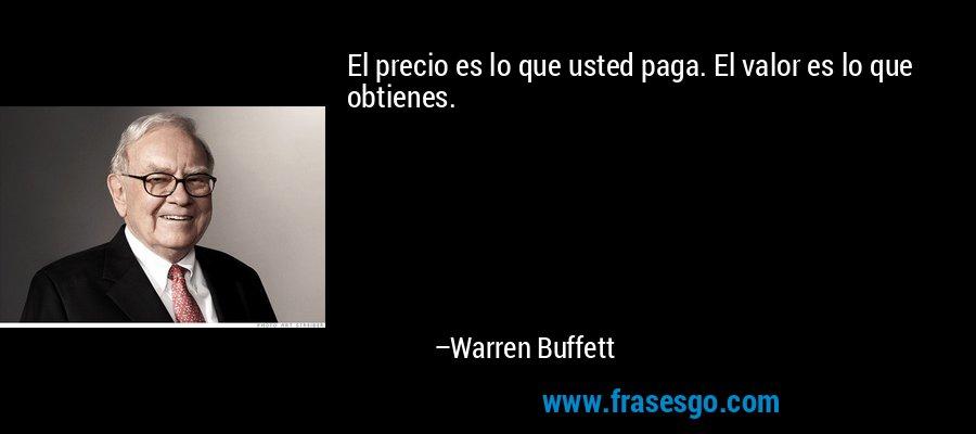 El precio es lo que usted paga. El valor es lo que obtienes. – Warren Buffett