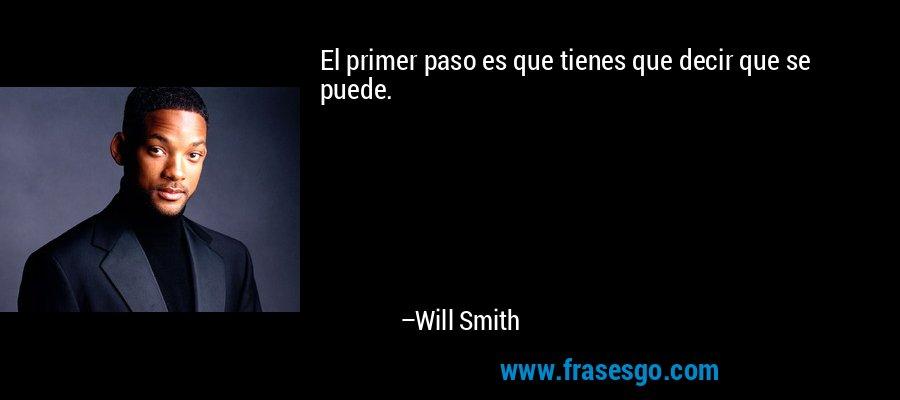 El primer paso es que tienes que decir que se puede. – Will Smith