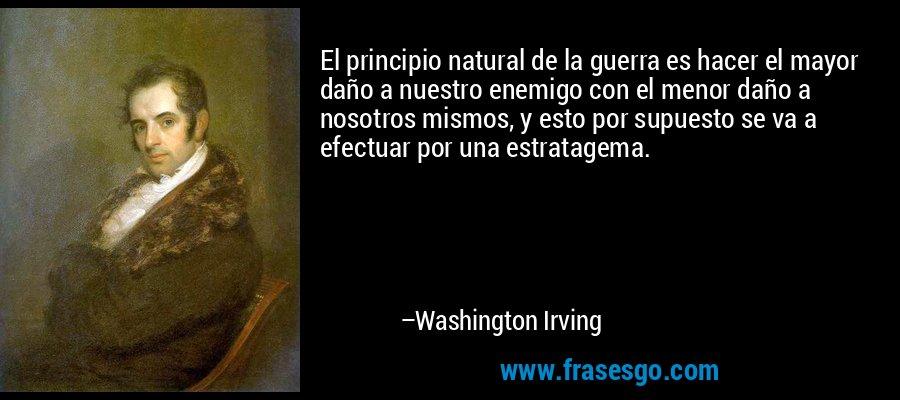 El principio natural de la guerra es hacer el mayor daño a nuestro enemigo con el menor daño a nosotros mismos, y esto por supuesto se va a efectuar por una estratagema. – Washington Irving