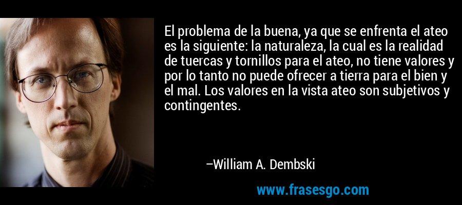 El problema de la buena, ya que se enfrenta el ateo es la siguiente: la naturaleza, la cual es la realidad de tuercas y tornillos para el ateo, no tiene valores y por lo tanto no puede ofrecer a tierra para el bien y el mal. Los valores en la vista ateo son subjetivos y contingentes. – William A. Dembski