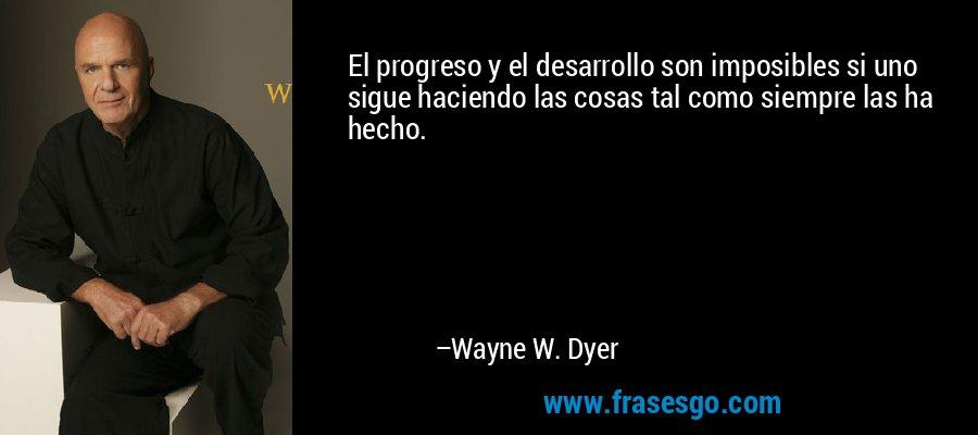 El progreso y el desarrollo son imposibles si uno sigue haciendo las cosas tal como siempre las ha hecho. – Wayne W. Dyer