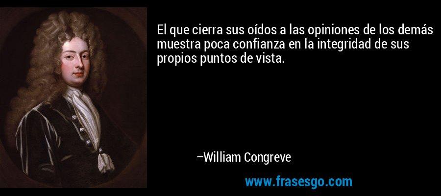 El que cierra sus oídos a las opiniones de los demás muestra poca confianza en la integridad de sus propios puntos de vista. – William Congreve