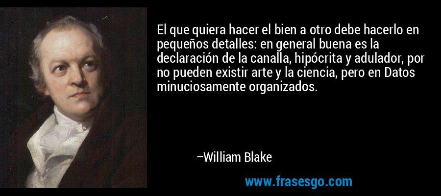 El que quiera hacer el bien a otro debe hacerlo en pequeños detalles: en general buena es la declaración de la canalla, hipócrita y adulador, por no pueden existir arte y la ciencia, pero en Datos minuciosamente organizados. – William Blake