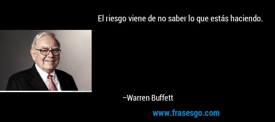 El riesgo viene de no saber lo que estás haciendo. – Warren Buffett