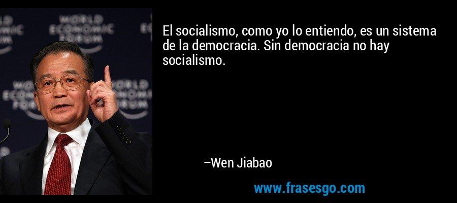 El socialismo, como yo lo entiendo, es un sistema de la democracia. Sin democracia no hay socialismo. – Wen Jiabao
