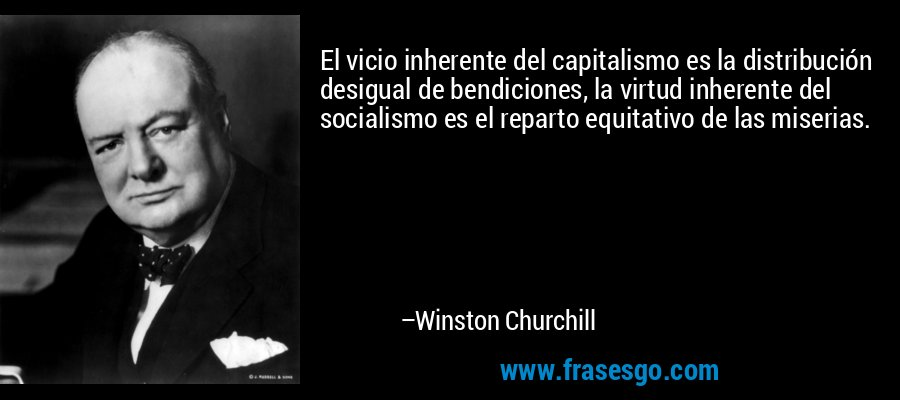 El vicio inherente del capitalismo es la distribución desigual de bendiciones, la virtud inherente del socialismo es el reparto equitativo de las miserias. – Winston Churchill