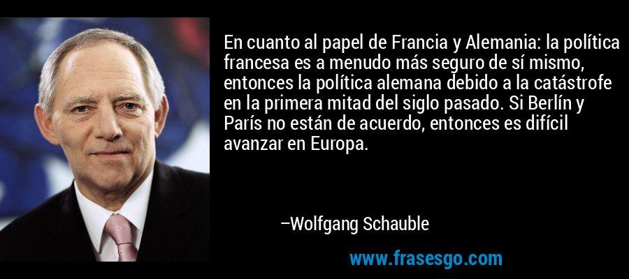 En cuanto al papel de Francia y Alemania: la política francesa es a menudo más seguro de sí mismo, entonces la política alemana debido a la catástrofe en la primera mitad del siglo pasado. Si Berlín y París no están de acuerdo, entonces es difícil avanzar en Europa. – Wolfgang Schauble