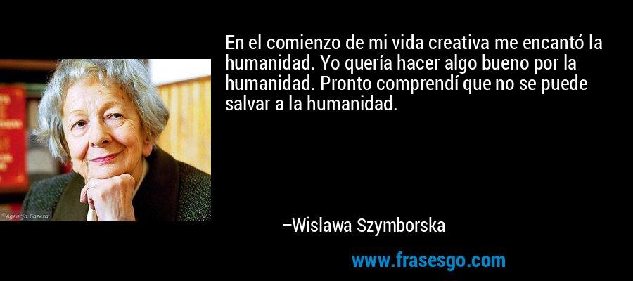 En el comienzo de mi vida creativa me encantó la humanidad. Yo quería hacer algo bueno por la humanidad. Pronto comprendí que no se puede salvar a la humanidad. – Wislawa Szymborska