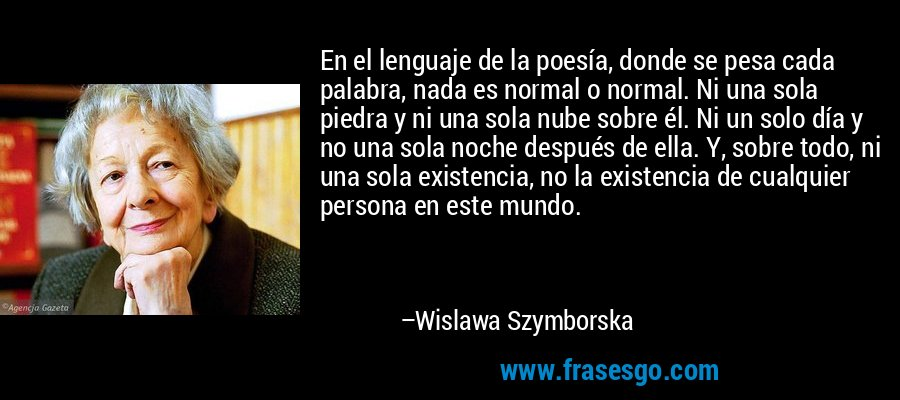En el lenguaje de la poesía, donde se pesa cada palabra, nada es normal o normal. Ni una sola piedra y ni una sola nube sobre él. Ni un solo día y no una sola noche después de ella. Y, sobre todo, ni una sola existencia, no la existencia de cualquier persona en este mundo. – Wislawa Szymborska