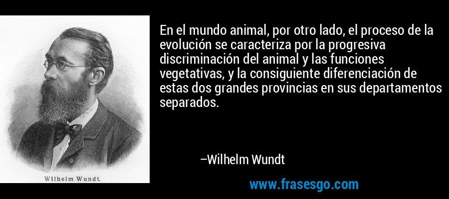 En el mundo animal, por otro lado, el proceso de la evolución se caracteriza por la progresiva discriminación del animal y las funciones vegetativas, y la consiguiente diferenciación de estas dos grandes provincias en sus departamentos separados. – Wilhelm Wundt
