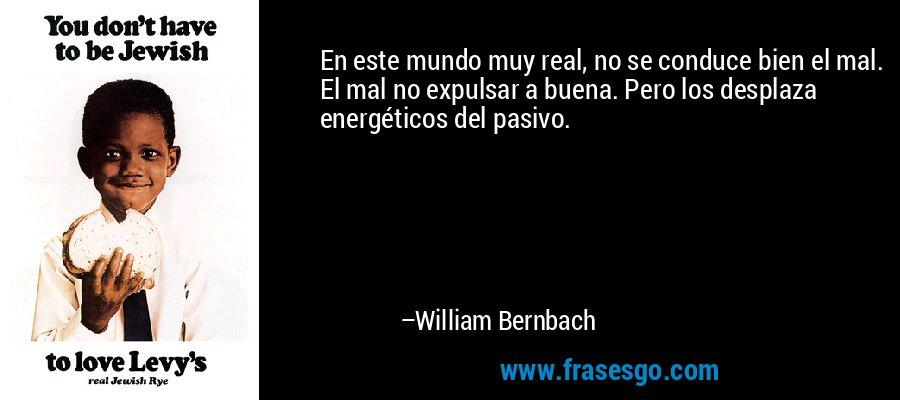 En este mundo muy real, no se conduce bien el mal. El mal no expulsar a buena. Pero los desplaza energéticos del pasivo. – William Bernbach