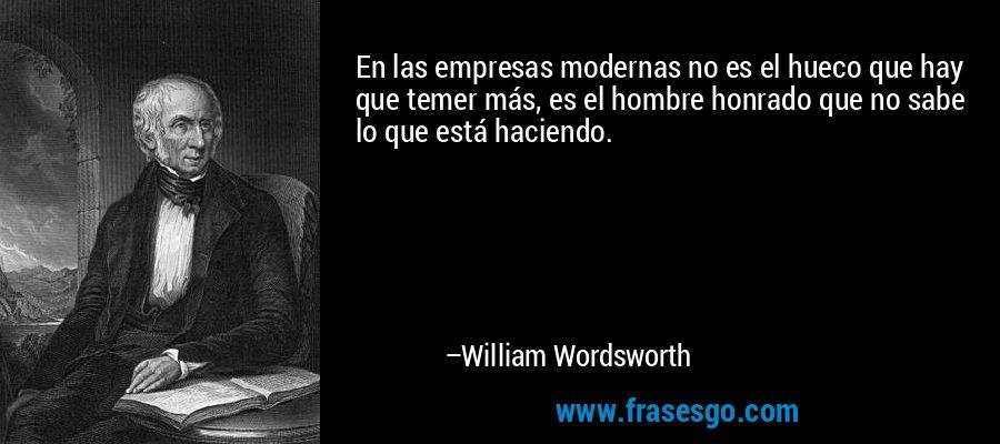 En las empresas modernas no es el hueco que hay que temer más, es el hombre honrado que no sabe lo que está haciendo. – William Wordsworth