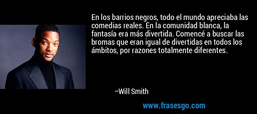 En los barrios negros, todo el mundo apreciaba las comedias reales. En la comunidad blanca, la fantasía era más divertida. Comencé a buscar las bromas que eran igual de divertidas en todos los ámbitos, por razones totalmente diferentes. – Will Smith