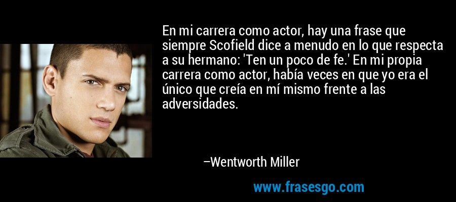 En mi carrera como actor, hay una frase que siempre Scofield dice a menudo en lo que respecta a su hermano: 'Ten un poco de fe.' En mi propia carrera como actor, había veces en que yo era el único que creía en mí mismo frente a las adversidades. – Wentworth Miller