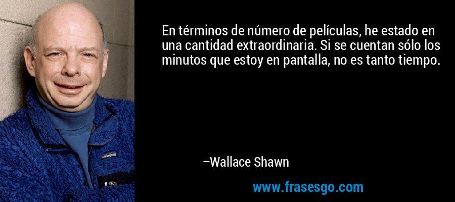 En términos de número de películas, he estado en una cantidad extraordinaria. Si se cuentan sólo los minutos que estoy en pantalla, no es tanto tiempo. – Wallace Shawn