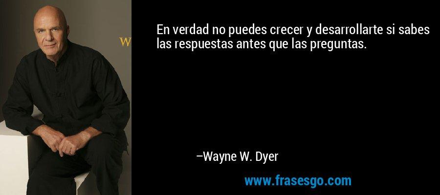 En verdad no puedes crecer y desarrollarte si sabes las respuestas antes que las preguntas. – Wayne W. Dyer