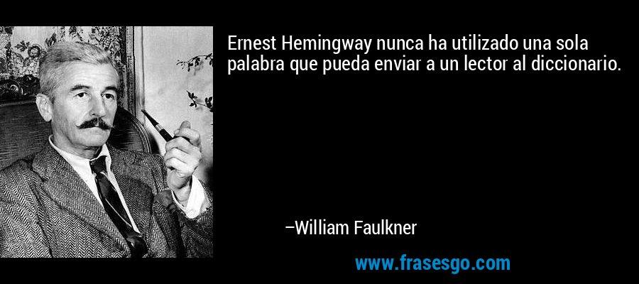 Ernest Hemingway nunca ha utilizado una sola palabra que pueda enviar a un lector al diccionario. – William Faulkner