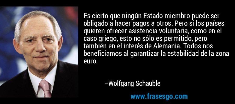 Es cierto que ningún Estado miembro puede ser obligado a hacer pagos a otros. Pero si los países quieren ofrecer asistencia voluntaria, como en el caso griego, esto no sólo es permitido, pero también en el interés de Alemania. Todos nos beneficiamos al garantizar la estabilidad de la zona euro. – Wolfgang Schauble