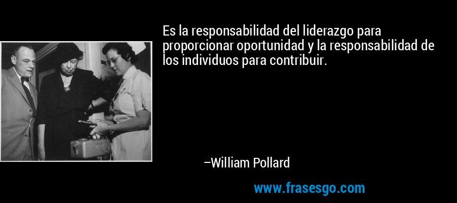 Es la responsabilidad del liderazgo para proporcionar oportunidad y la responsabilidad de los individuos para contribuir. – William Pollard