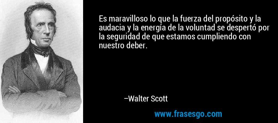 Es maravilloso lo que la fuerza del propósito y la audacia y la energía de la voluntad se despertó por la seguridad de que estamos cumpliendo con nuestro deber. – Walter Scott