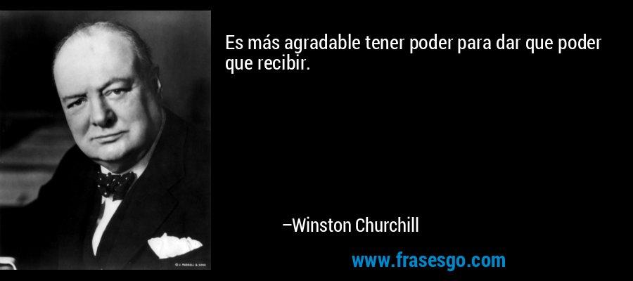 Es más agradable tener poder para dar que poder que recibir. – Winston Churchill