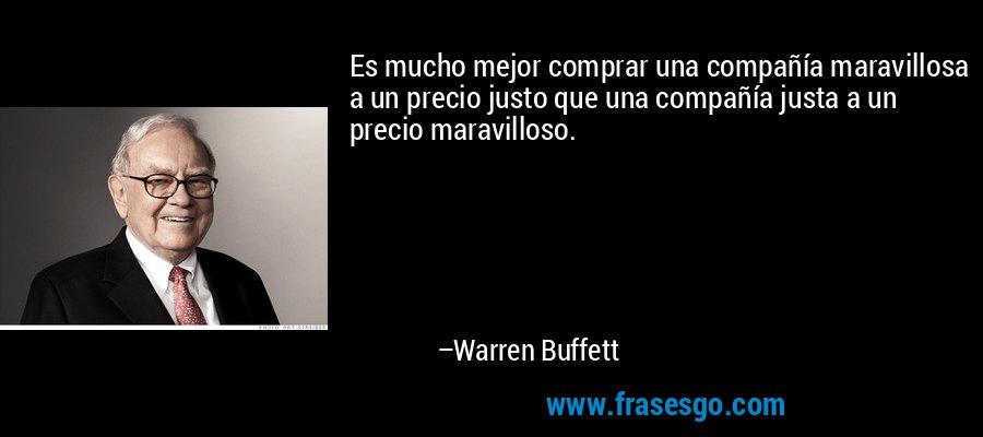 Es mucho mejor comprar una compañía maravillosa a un precio justo que una compañía justa a un precio maravilloso. – Warren Buffett