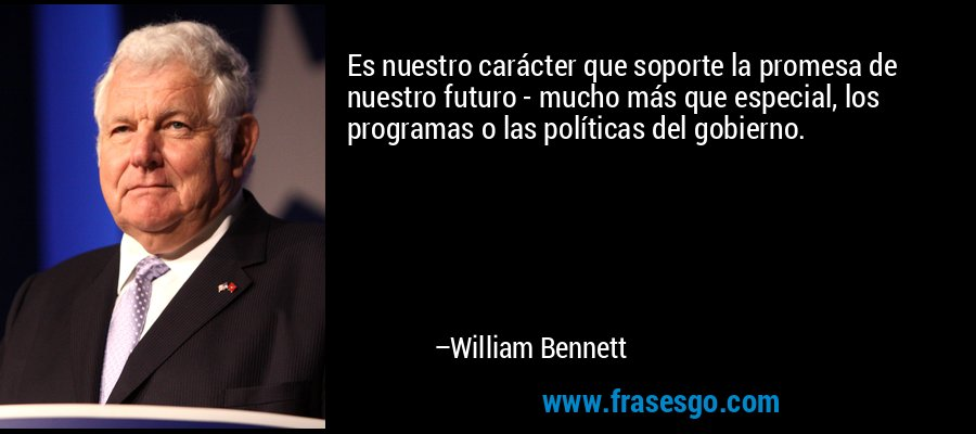 Es nuestro carácter que soporte la promesa de nuestro futuro - mucho más que especial, los programas o las políticas del gobierno. – William Bennett