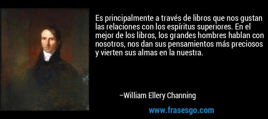 Es principalmente a través de libros que nos gustan las relaciones con los espíritus superiores. En el mejor de los libros, los grandes hombres hablan con nosotros, nos dan sus pensamientos más preciosos y vierten sus almas en la nuestra. – William Ellery Channing