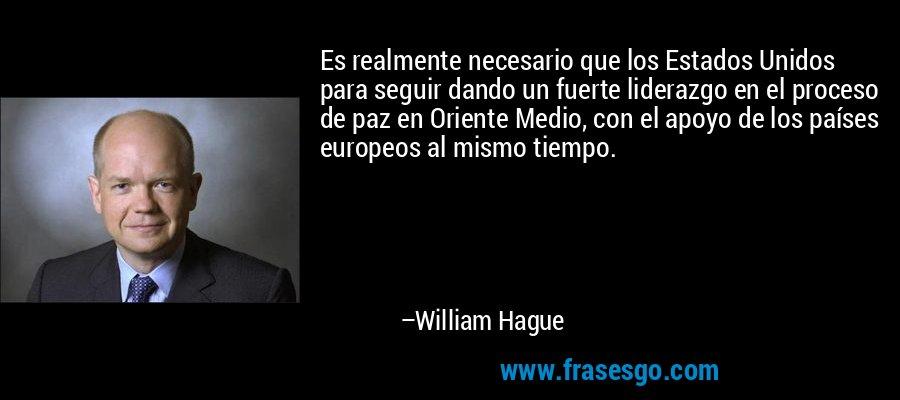 Es realmente necesario que los Estados Unidos para seguir dando un fuerte liderazgo en el proceso de paz en Oriente Medio, con el apoyo de los países europeos al mismo tiempo. – William Hague