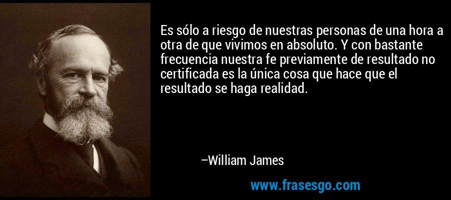 Es sólo a riesgo de nuestras personas de una hora a otra de que vivimos en absoluto. Y con bastante frecuencia nuestra fe previamente de resultado no certificada es la única cosa que hace que el resultado se haga realidad. – William James