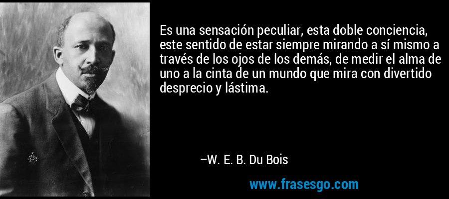 Es una sensación peculiar, esta doble conciencia, este sentido de estar siempre mirando a sí mismo a través de los ojos de los demás, de medir el alma de uno a la cinta de un mundo que mira con divertido desprecio y lástima. – W. E. B. Du Bois