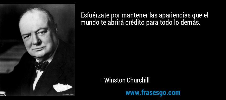 Esfuérzate por mantener las apariencias que el mundo te abrirá crédito para todo lo demás. – Winston Churchill