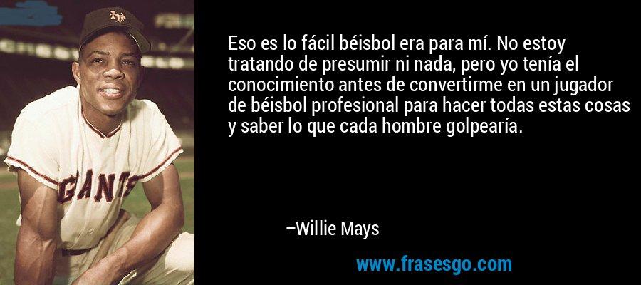 Eso es lo fácil béisbol era para mí. No estoy tratando de presumir ni nada, pero yo tenía el conocimiento antes de convertirme en un jugador de béisbol profesional para hacer todas estas cosas y saber lo que cada hombre golpearía. – Willie Mays