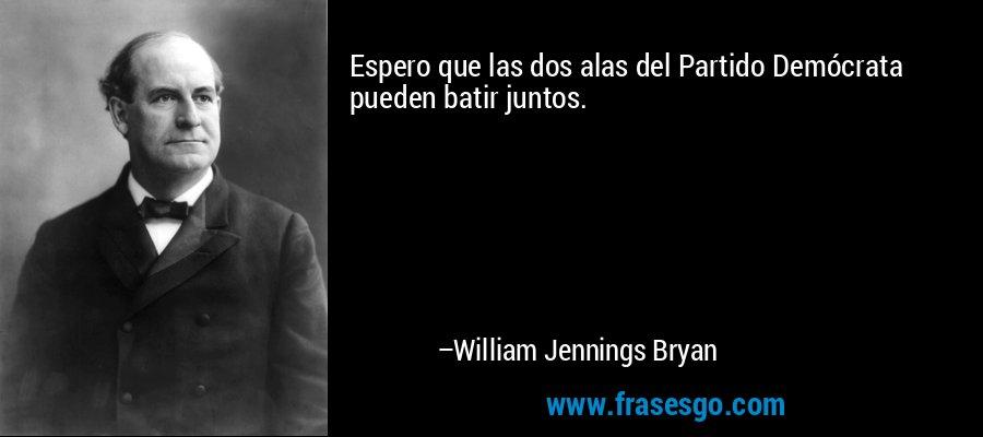 Espero que las dos alas del Partido Demócrata pueden batir juntos. – William Jennings Bryan