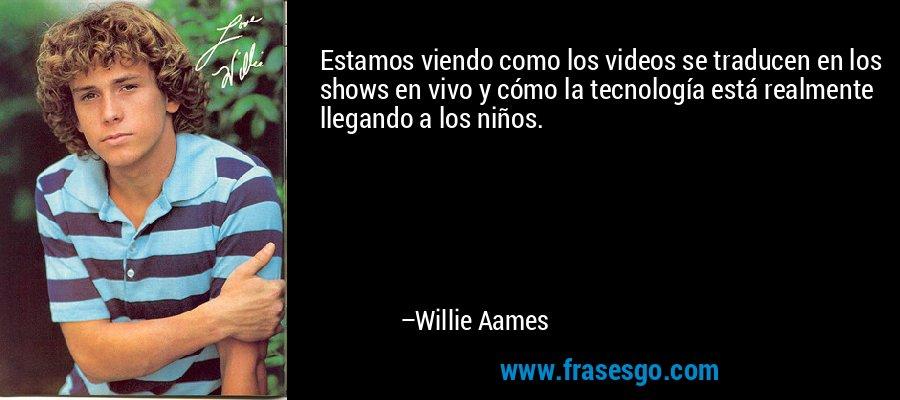 Estamos viendo como los videos se traducen en los shows en vivo y cómo la tecnología está realmente llegando a los niños. – Willie Aames