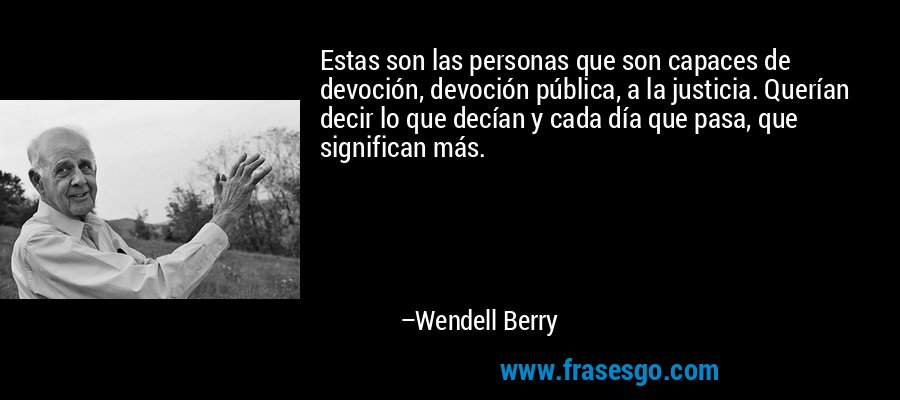 Estas son las personas que son capaces de devoción, devoción pública, a la justicia. Querían decir lo que decían y cada día que pasa, que significan más. – Wendell Berry