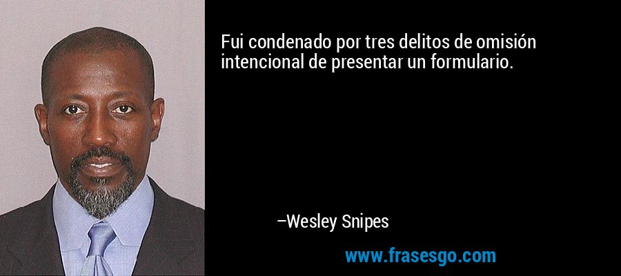 Fui condenado por tres delitos de omisión intencional de presentar un formulario. – Wesley Snipes