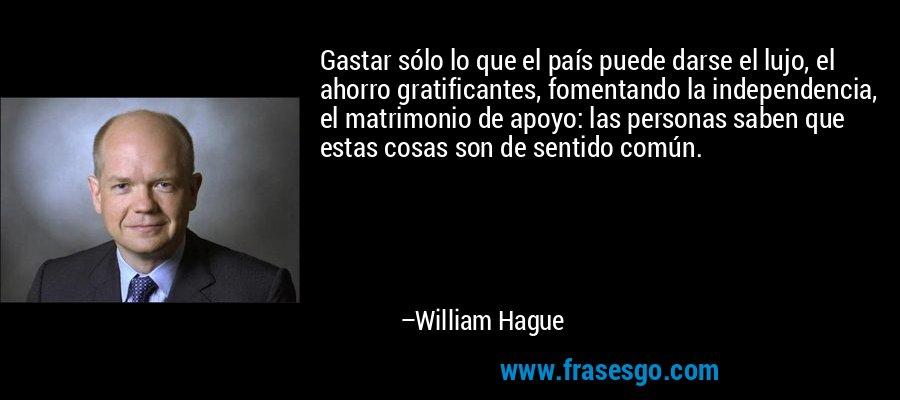 Gastar sólo lo que el país puede darse el lujo, el ahorro gratificantes, fomentando la independencia, el matrimonio de apoyo: las personas saben que estas cosas son de sentido común. – William Hague