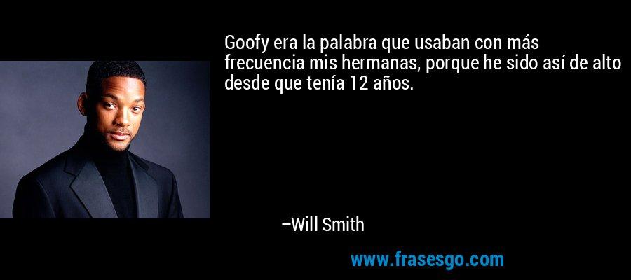 Goofy era la palabra que usaban con más frecuencia mis hermanas, porque he sido así de alto desde que tenía 12 años. – Will Smith