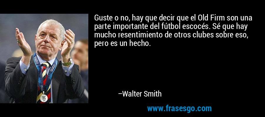 Guste o no, hay que decir que el Old Firm son una parte importante del fútbol escocés. Sé que hay mucho resentimiento de otros clubes sobre eso, pero es un hecho. – Walter Smith